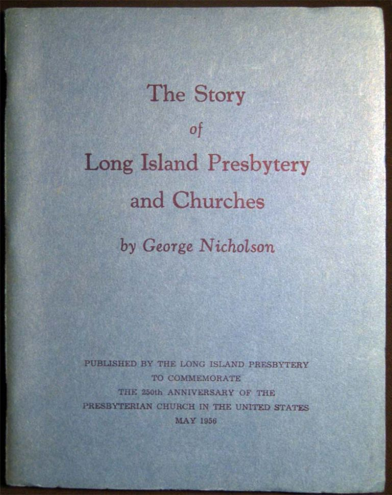 The Story of Long Island Presbytery and Churches Published By the Long Island Presbytery to Commemorate the 250th Anniversary of the Presbyterian Church in the United States May 1956. George Nicholson.