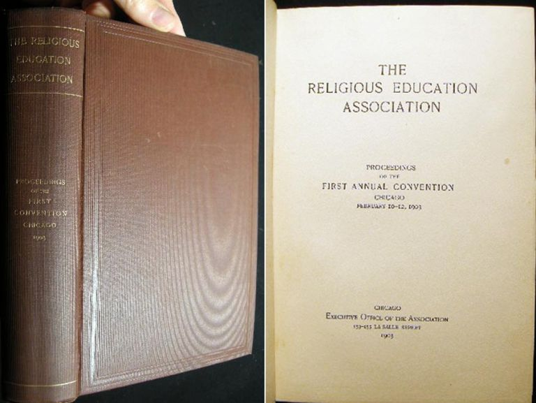 The Religious Education Association Proceedings of the First Annual Convention Chicago February 10-12, 1903. The Religious Education Association.