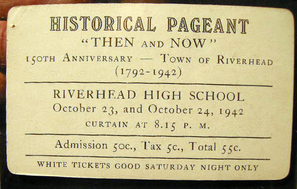 "Admission Ticket to Historical Pageant ""Then and Now"" 150th Anniversary - Town of Riverhead (1792-1942) Riverhead High School October 23, and October 24, 1942 Curtain at 8:15 P.M. Admission 50c., Tax 5c., Total 55c. White Tickets Good Saturday Night Only. Riverhead."