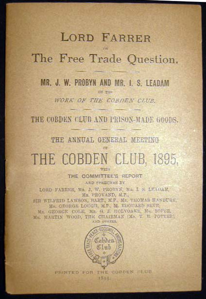 Lord Farrer on The Free Trade Question. Mr. J.W. Probyn and Mr. I.S. Leadam on the Work of the Cobden Club. The Cobden Club and Prison-Made Goods. The Annual General Meeting of The Cobden Club, 1895 with the Committee's Report and Speeches. Great Britain - Labor, Trade History - Cobden Club.