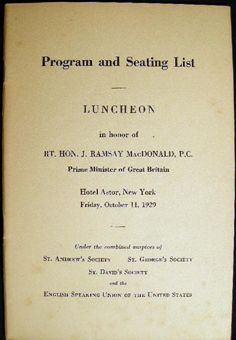 1929 Program and Seating List Luncheon in Honor of Rt. Hon. J. Ramsay MacDonald, P.C. Prime Minister of Great Britain Hotel Astor, New York... Auspices of St. Andrew's Society St. George's Society St. David's Society and the English Speaking Union U.S. Americana - Great Britain - English Speaking Union.