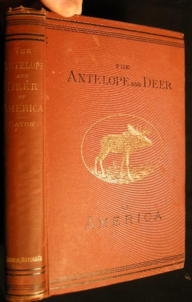 The Antelope and Deer of America. A Comprehensive Treatise Upon The Natural History, including the Characteristics, Habits, Affinities, and Capacity for Domestication, of the Antliocapra and Cervidae of North America. John Dean Caton.
