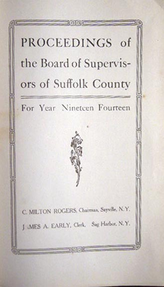 Proceedings of the Board of Supervisors of Suffolk County for Year Nineteen Fourteen C. Milton Rogers, Chairman, Sayville, N.Y. James A. Early, Clerk, Sag Harbor, N.Y. Americana - 20th Century - Suffolk County - Long Island NY - Board of Supervisors.