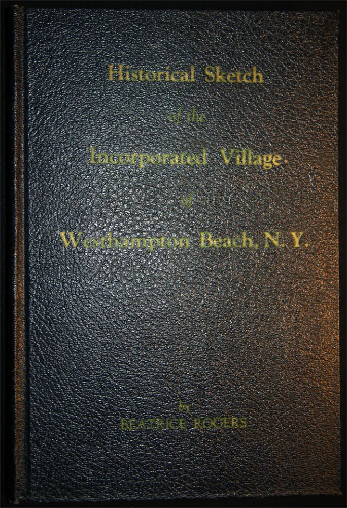 Historical Sketch of the Incorporated Village of Westhampton Beach, N.Y. 1640 - 1951. Beatrice G. Rogers.