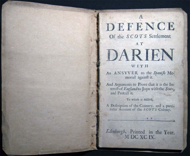 A Defence of the Scots Settlement at Darien with an Answer to the Spanish Memorial Against it. And Arguments to Prove That it is the Interest of England to Joyn with the Scots, and Protect it. To Which is Added, A Description of the Country. Travel - Exploration - 17th Century - Investment Schemes - The Company of Scotland - Darien Panama.