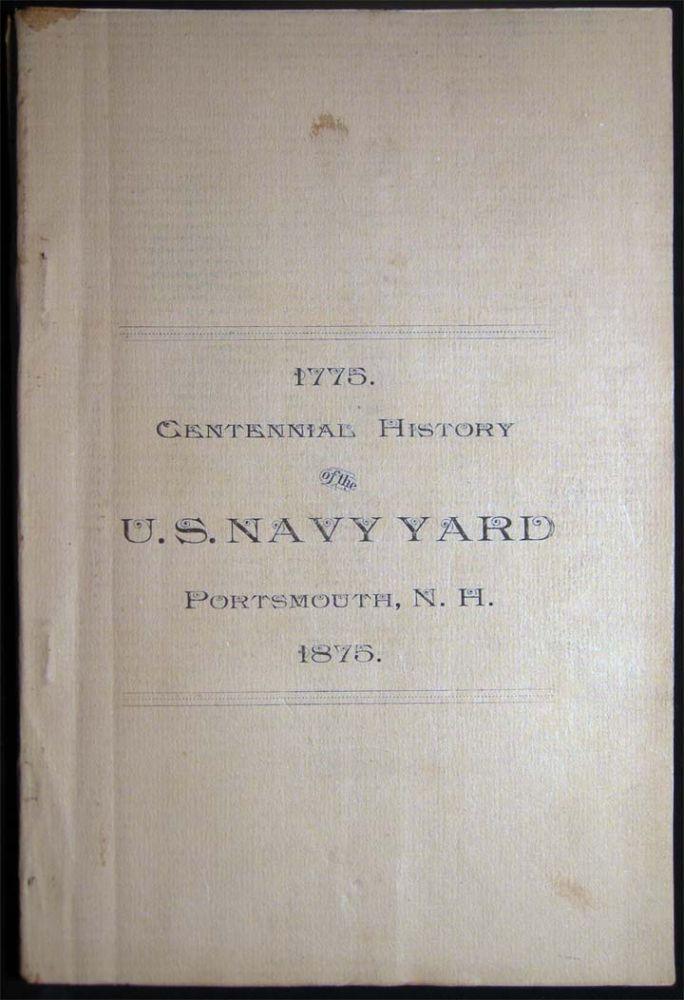 1775 - 1875 Centennial History of the United States Navy Yard at Portsmouth, N.H. Published By Permission of the Bureau of Yards and Docks, Navy Department. By Walter E.H. Fentress, Late an Officer in the Vol. Navy. Americana - 19th Century - Military History - U. S. Navy - Portsmouth New Hampshire.