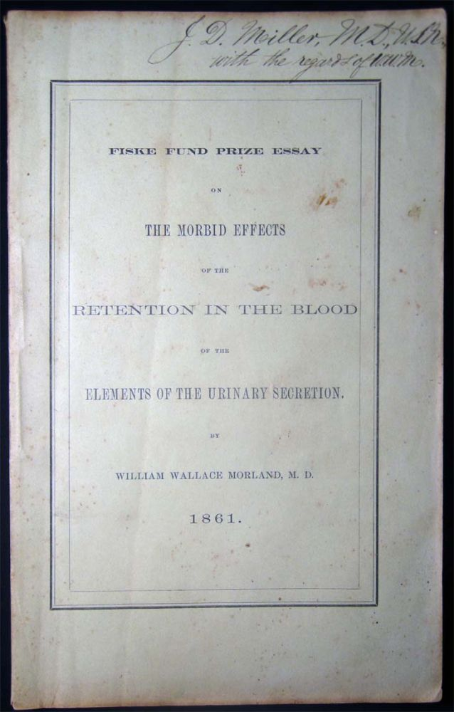 Fiske Fund Prize Essay on the Morbid Effects of the Retention in the Blood of the Elements of the Urinary Secretion. William Wallace Morland.
