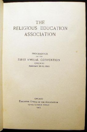 The Religious Education Association Proceedings of the First Annual Convention Chicago February 10-12, 1903