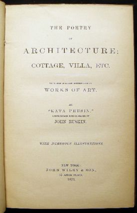 "The Poetry of Architecture: Cottage, Villa, Etc. To Which is Added Suggestions on Works of Art. By ""Kata Phusin"" Conjectured Nom-De-Plume of John Ruskin."