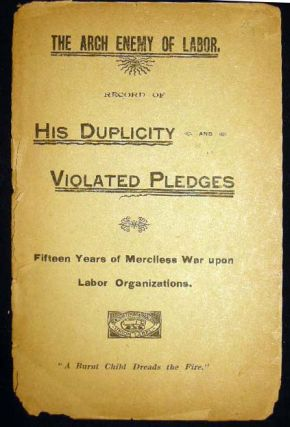 The Arch Enemy of Labor. Record of His Duplicity and Violated Pledges Fifteen Years of Merciless...