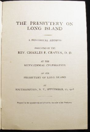 The Presbytery on Long Island a Historical Address Presented By the Rev. Charles E. Craven, D.D. at the Bicentennial Celebration of the Presbytery of Long Island at Southampton, N.Y. , September, 12, 1916