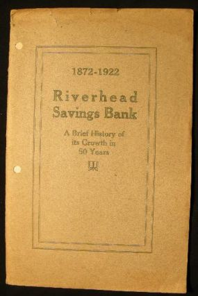 1872 - 1922 A Sketch of the Early History, Growth & Present Condition of the Riverhead Savings...