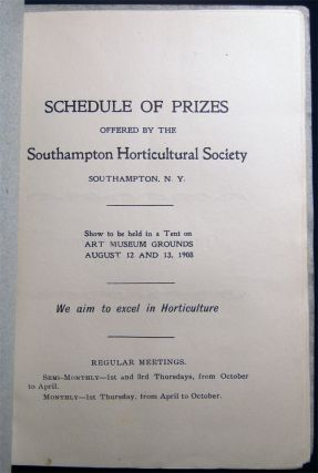 Schedule of Prizes Offered By the Southampton Horticultural Society Southampton, N.Y. Show to be Held in a Tent on Art Museum Grounds August 12 and 13, 1908 We Aim to Excel in Horticulture