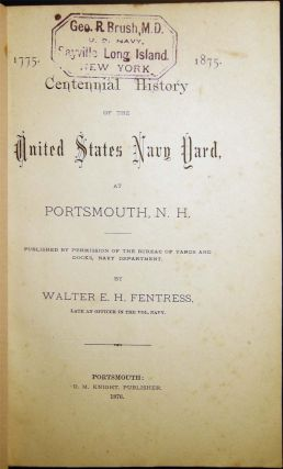1775 - 1875 Centennial History of the United States Navy Yard at Portsmouth, N.H. Published By Permission of the Bureau of Yards and Docks, Navy Department. By Walter E.H. Fentress, Late an Officer in the Vol. Navy