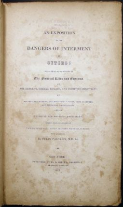 An Exposition of the Dangers of Interment in Cities; Illustrated By an Account of the Funeral Rites and Customs of the Hebrews, Greeks, Romans and Primitive Christians; By Ancient and Modern Ecclesiastical Canons, Civil Statutes, and Municipal Regulations