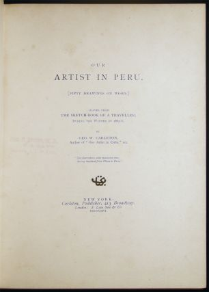 Our Artist in Peru. (Fifty Drawings on Wood) Leaves from the Sketch-Book of a Traveller. During the Winter of 1865-6 By Geo. W. Carleton