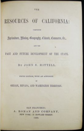 The Resources of California: Comprising Agriculture, Mining, Geography, Climate, Commerce, &c. And the Past and Future Development of the State. By John S. Hittell. Fifth Edition, with an Appendix on Oregon, Nevada, and Washington Territory