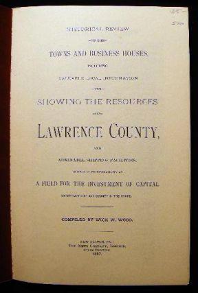 Historical Review of the Towns and Business Houses, Including Valuable Local Information and Showing the Resources of Lawrence County, and Admirable Shipping Facilities, As Well As Its Desirability as A Field for the Investment of Capital Unsurpassed...